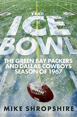 The Ice Bowl: The Green Bay Packers and Dallas Cowboys Season of 1967  by  Mike Shropshire