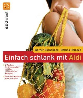 Einfach schlank mit ALDI: Einmal einkaufen - alles zu Hause - 4-Wochen-Ernährungsplan mit über 100 köstlichen Rezepten  by  Werner Eschenbek