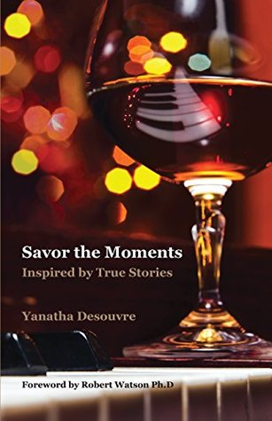 Savor the Moments: Inspired True Stories by Yanatha Desouvre
