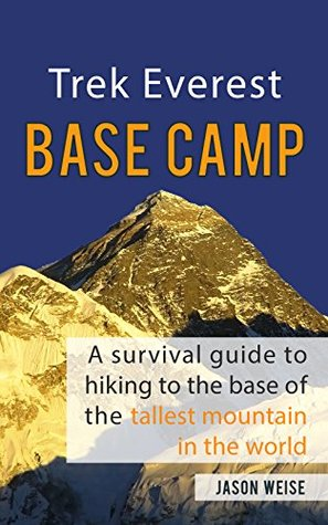 Trek Everest Base Camp: A survival guide to hiking to the base of the tallest mountain in the world  by  Jason Weise