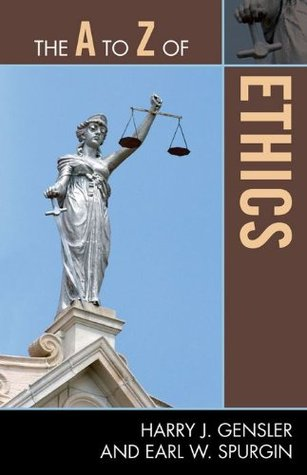 The A to Z of Ethics (The A to Z Guide Series)  by  Harry J. Gensler