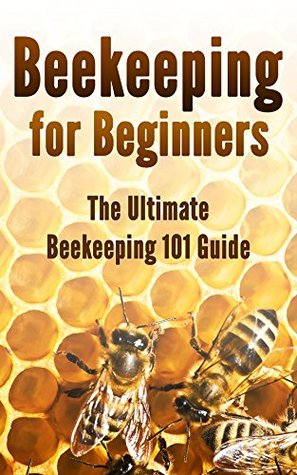 Beekeeping for Beginners: The Ultimate Beekeeping 101 Guide