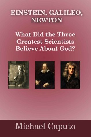 Einstein, Galileo, Newton: What Did the Greatest Scientists Believe About God?  by  Michael Caputo