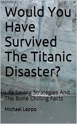 Would You Have Survived The Titanic Disaster?: Life Saving Strategies And The Bone Chilling Facts Michael Leppo