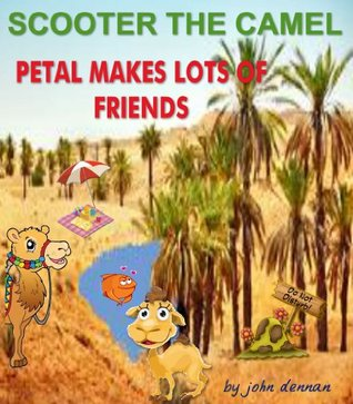Scooter The Camel - Petal Makes Lots Of Friends (Scooters Adventures Book 7)  by  John Dennan