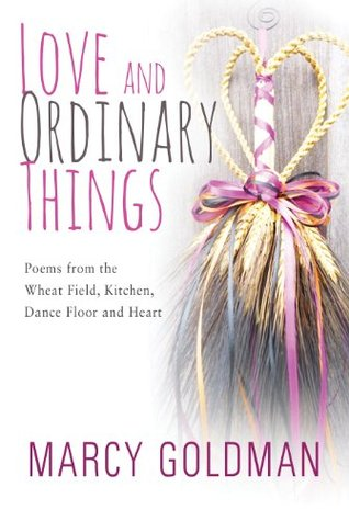 Love and Ordinary Things: Poem from the wheat field, kitchen, dance floor and the heart.  by  Marcy Goldman