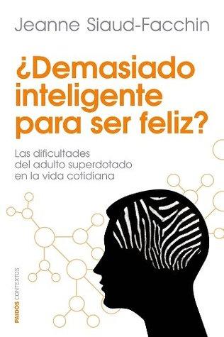¿Demasiado inteligente para ser feliz?: Las dificultades del adulto superdotado en la vida cotidiana  by  Jeanne Siaud-Facchin