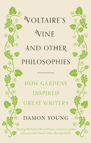 Voltaires Vine and Other Philosophies: How Gardens Inspired Great Writers Damon Young