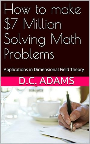 How to make $7 Million Solving Math Problems: Applications in Dimensional Field Theory (Navier Stokes Equations and Yang Mills Gap Book 1) D.C. Adams