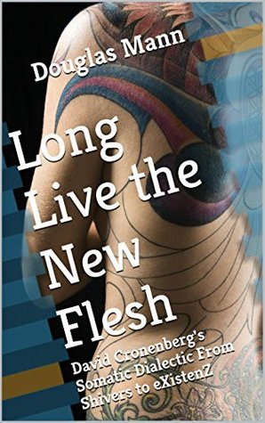 Long Live the New Flesh: David Cronenbergs Somatic Dialectic From Shivers to eXistenZ  by  Douglas Mann