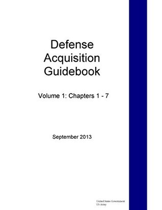Defense Acquisition Guidebook Volume 1: Chapters 1 - 7 September 2013  by  U.S. Army