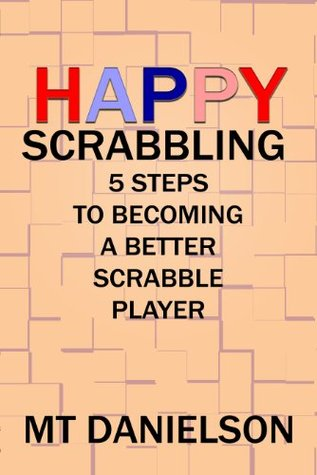 Happy Scrabbling: 5 Steps To Becoming A Better Scrabble Player  by  M.T. Danielson