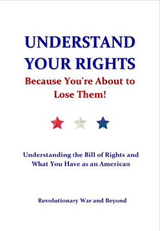 Understand Your Rights Because Youre About to Lose Them!  by  Revolutionary War and Beyond