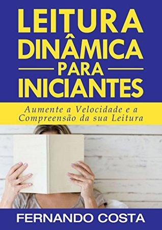 Leitura Dinâmica para Iniciantes: Aumente a Velocidade e a Compreensão de sua Leitura Fernando Costa