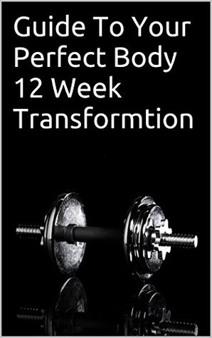 Guide To Your Perfect Body 12 Week Transformtion  by  Hugo Bernabe