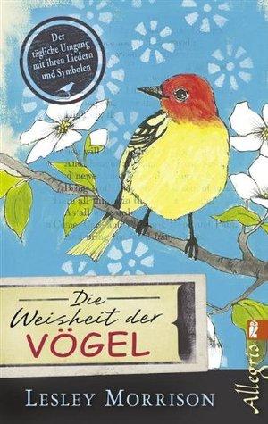 Die Weisheit der Vögel: Der tägliche Umgang mit ihren Liedern und Symbolen Lesley Morrison