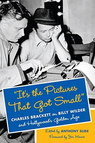 Its the Pictures That Got Small: Charles Brackett on Billy Wilder and Hollywoods Golden Age (Film and Culture Series) Anthony Slide