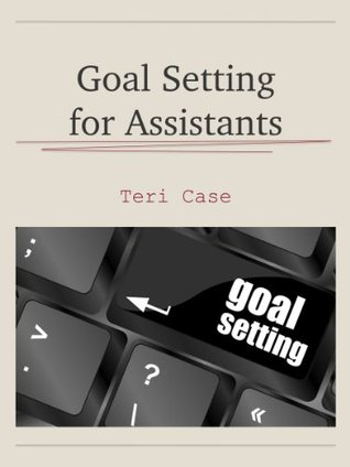 Goal Setting for Assistants  by  Teri Case