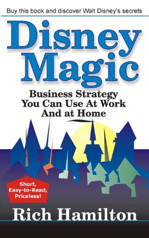 Disney Magic: Business Strategy You Can Use at Work and at Home  by  Rich Hamilton