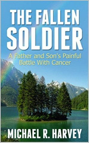 The Fallen Soldier: A Father and Sons Painful Battle With Cancer Michael R. Harvey