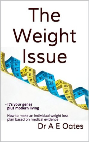 The Weight Issue: - Its your genes plus modern living. How to make an individual weight loss plan based on medical evidence. Dr A E Oates