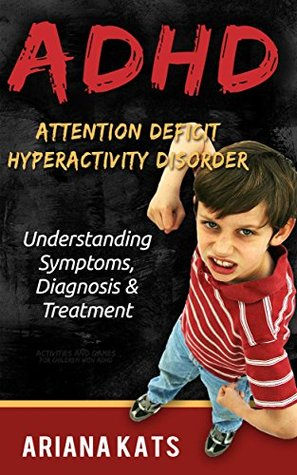 ADHD: ATTENTION DEFICIT HYPERACTIVITY DISORDER: Understanding Symptoms, Diagnosis and Treatment (ADHD CHILDREN, ADHD ADULT, ADHD PARENTING, ADHD EFFECT ON MARRIAGE, ADHD DIET Book 1) Ariana Kats
