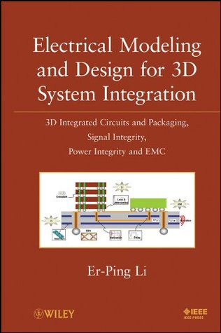 Electrical Modeling and Design for 3D System Integration: 3D Integrated Circuits and Packaging, Signal Integrity, Power Integrity and EMC  by  Er-Ping Li
