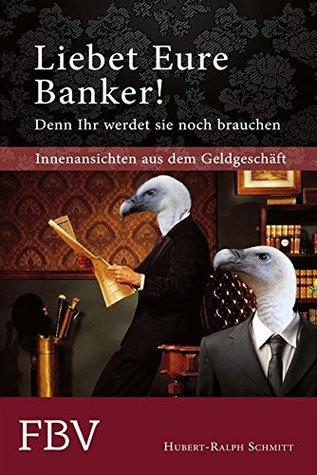 Liebet Eure Banker!: Denn ihr werdet sie noch brauchen  by  Hubert-Ralph Schmitt