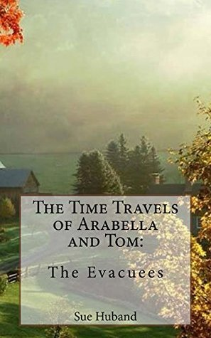 The Time Travels of Arabella and Tom - The Evacuees Sue Huband