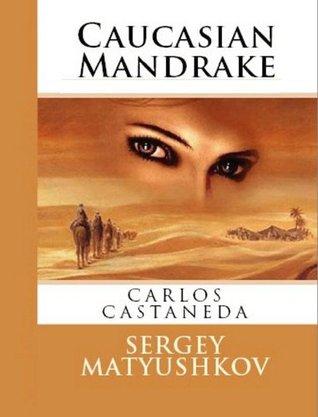 Mysterious Mandragora: my guide to the magic world of Carlos Castaneda Sergey Matyushkov