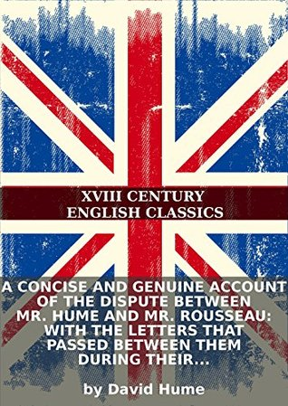 A concise and genuine account of the dispute between Mr. Hume and Mr. Rousseau: with the letters that passed between them during their controversy.... David Hume