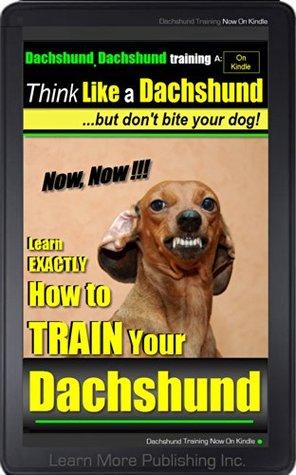 Dachshund, Dachshund Training A: Think Like a Dachshund... but dont bite your dog!   Learn EXACTLY How to Train Your Dachshund: Dachschund  by  Liam More Pabbashein (Dachshund Puppy Training)