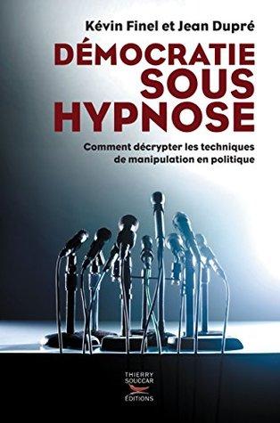 Démocratie sous hypnose: Comment décrypter les techniques de manipulation en politique Kévin Finel