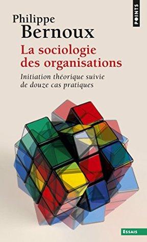 La Sociologie des organisations: Initiation théorique suivie de douze cas pratiques  by  Philippe Bernoux