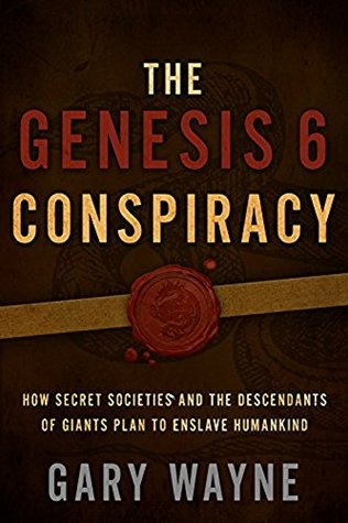 The Genesis 6 Conspiracy: How Secret Societies and the Descendants of Giants Plan to Enslave Humankind Gary Wayne