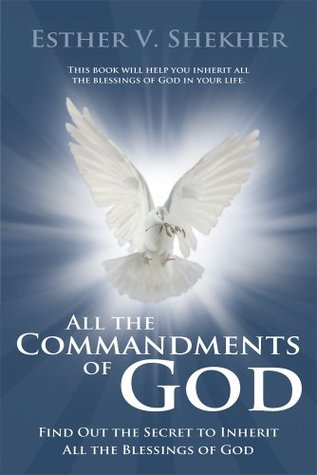 All the Commandments of God: Find Out the Secret to Inherit All the Blessings of God Esther V Shekher
