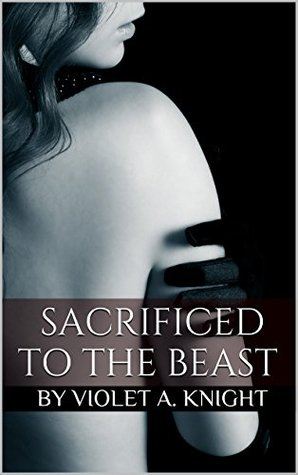 Sacrificed to the Beast: Monster Erotica  by  By Violet A. Knight