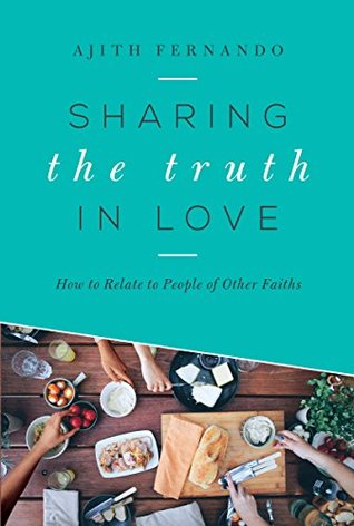 Sharing the Truth In Love: How to Relate to People of Other Faiths Ajith Fernando