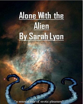 Alone With the Alien: A sensual tale of erotic pleasure  by  Sarah Lyon