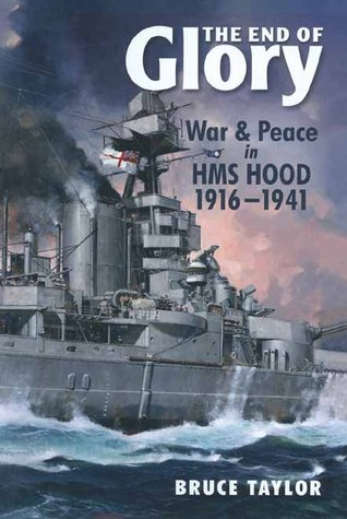 The End of Glory: War & Peace in HMS Hood 1916-1941  by  Bruce Taylor