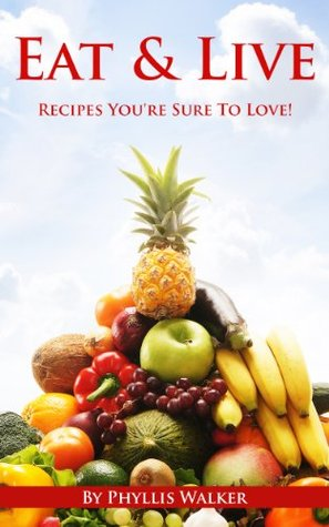 Eat & Live Recipes: Eat To Live Recipes Youre Sure To Love! ( Eat To Live, Eat to Live Cookbook)  by  Phyllis Walker