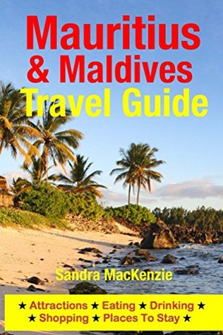 Mauritius & Maldives Travel Guide: Attractions, Eating, Drinking, Shopping & Places To Stay  by  Sandra MacKenzie