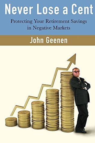 Never Lose a Cent: Protecting Your Retirement Savings in Negative Markets  by  John Geenen