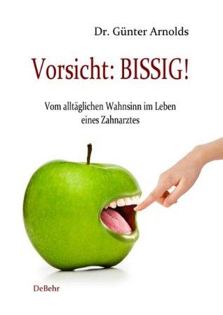 Vorsicht: BISSIG! Vom alltäglichen Wahnsinn im Leben eines Zahnarztes - Humorvolle Episoden Dr. Günter Arnolds