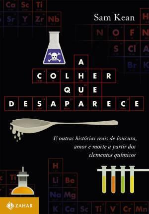 A colher que desaparece: E outras histórias reais de loucura, amor e morte a partir dos elementos químicos  by  Sam Kean