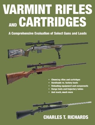 Varmint Rifles and Cartridges: A Comprehensive Evaluation of Select Guns and Loads  by  C.T. Richards