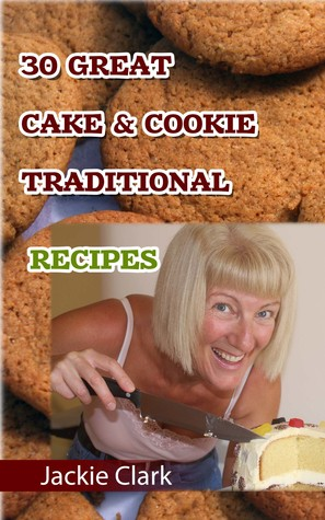 30 Mouthwatering Cake & Cookie Traditional Recipes  by  Jackie Clark
