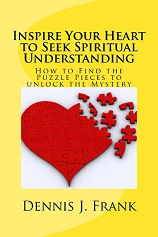 Inspire Your Heart to Seek Spiritual Understanding: How To Find The Puzzle Pieces To Unlock The Mystery Dennis Frank