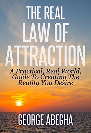 The Real Law Of Attraction: A Practical, Real World, Guide To Creating The Reality You Desire  by  George Abegha