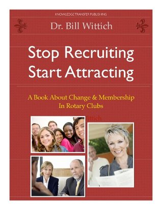 Stop Recruiting / Start Attracting: A Book About Change & Membership in Rotary Clubs  by  Dr. Bill Wittich